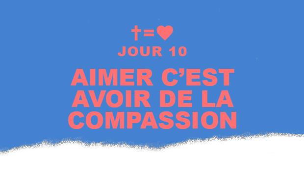 Jour 10 : Aimer c'est avoir de la compassion | Aime Ton Prochain