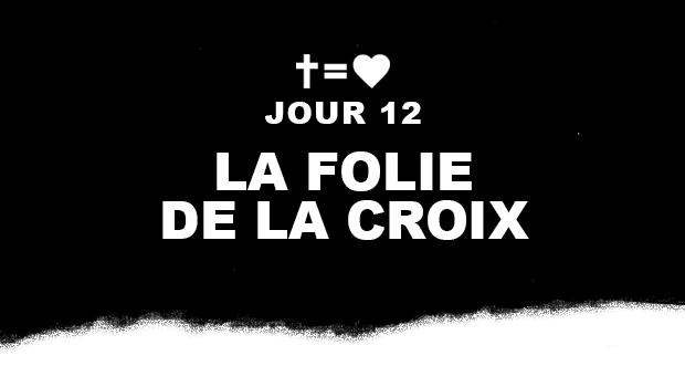 Jour 12 : La folie de la croix