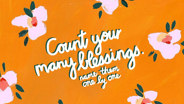 Count your many blessings. Name them one by one!