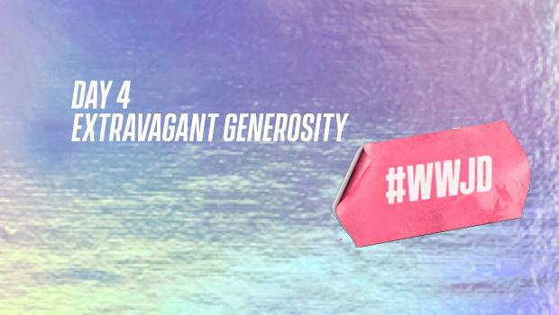 Easter DAY 4: EXTRAVAGANT GENEROSITY