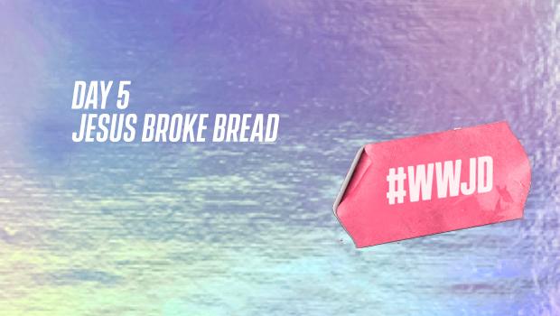 Easter DAY 5: JESUS BROKE BREAD