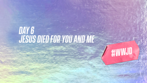 Easter DAY 6: JESUS DIED FOR YOU AND ME