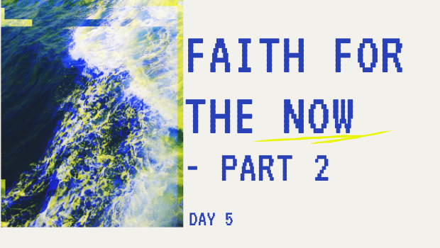 DAY 5: A NOW WORD FOR OUR NOW FAITH