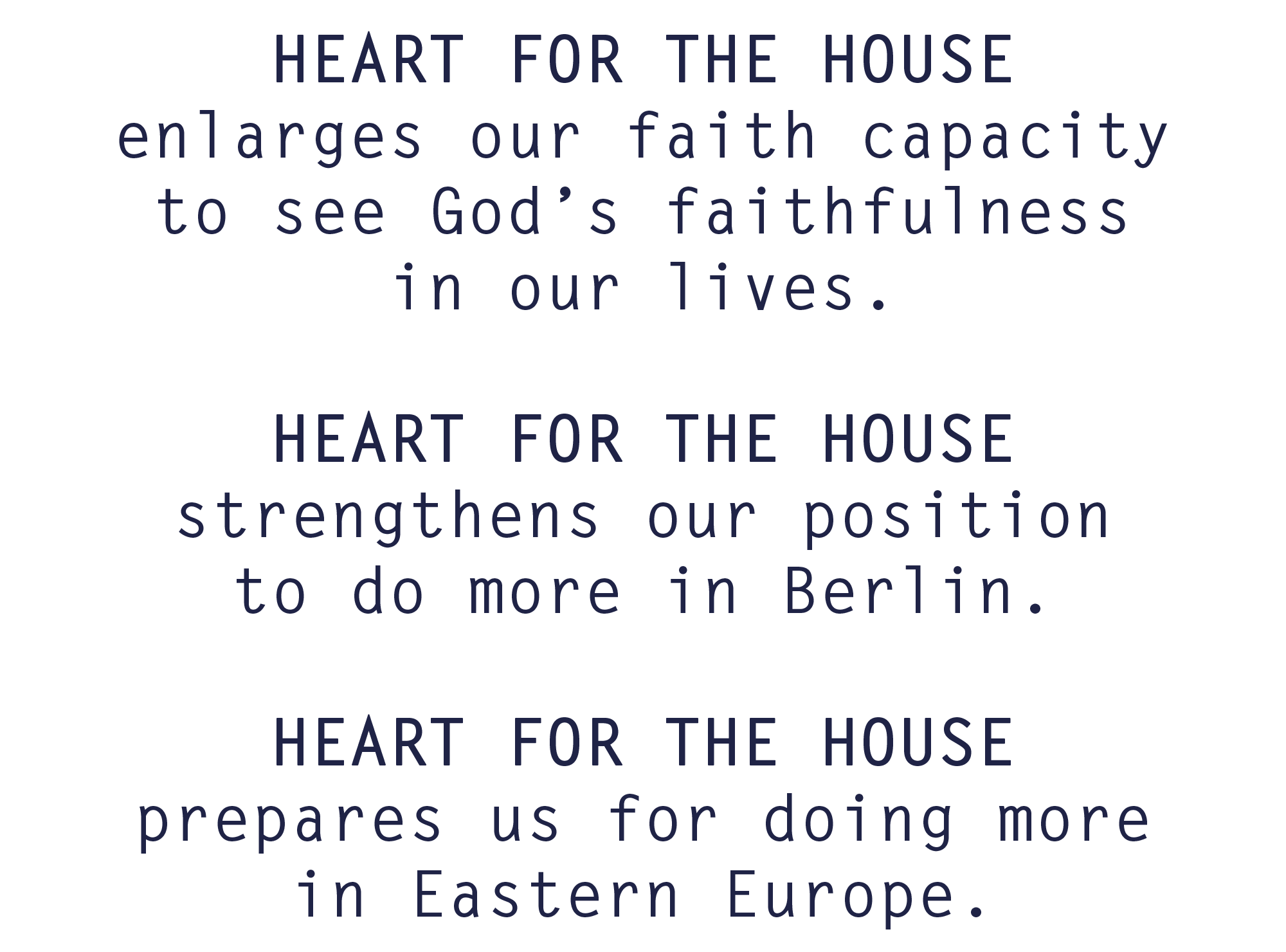 HEART FOR THE HOUSE enlarges our faith capacity to see God's faithfulness in our lives. HEART FOR THE HOUSE strengthens our position to do more in Berlin. HEART FOR THE HOUSE prepares us for doing more in Eastern Europe.