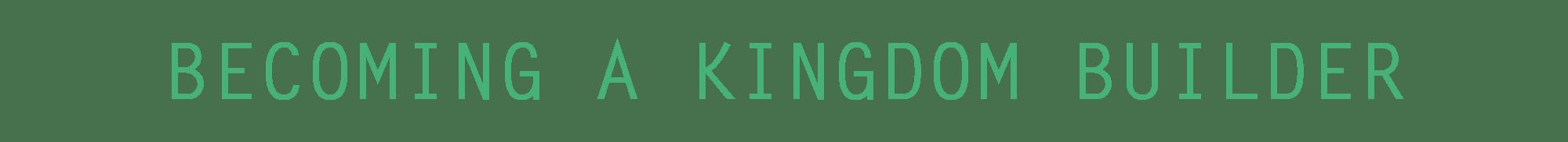 Becoming a Kingdom Builder