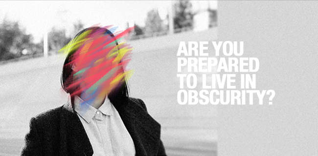 Are you prepared to live in obscurity?