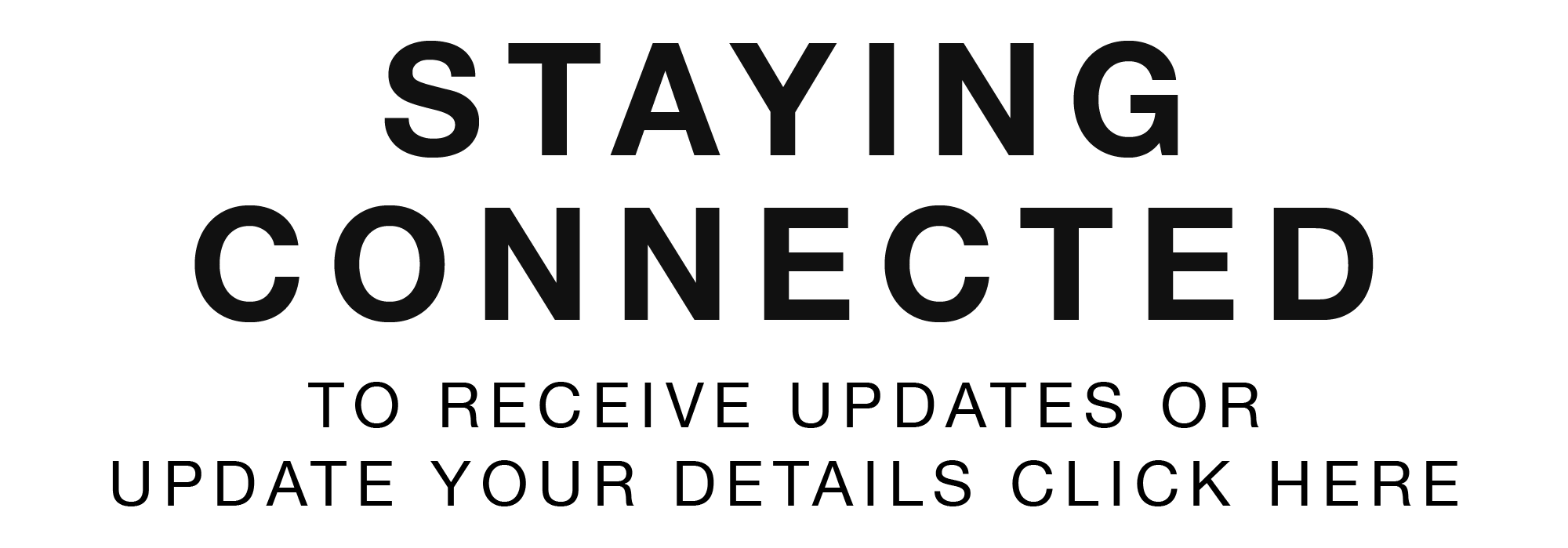 Stay Connected – to receive updates or update your details click here